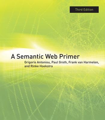 A Semantic Web Primer By Antoniou, Grigoris/ Groth, Paul/ Van Harmelen, Frank/ Hoekstra, Rinke